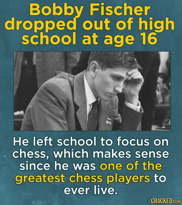Bobby Fischer dropped out of high school at age 16 He left school to focus on chess, which makes sense since he was one of the greatest chess players to ever live. CRACKED COM