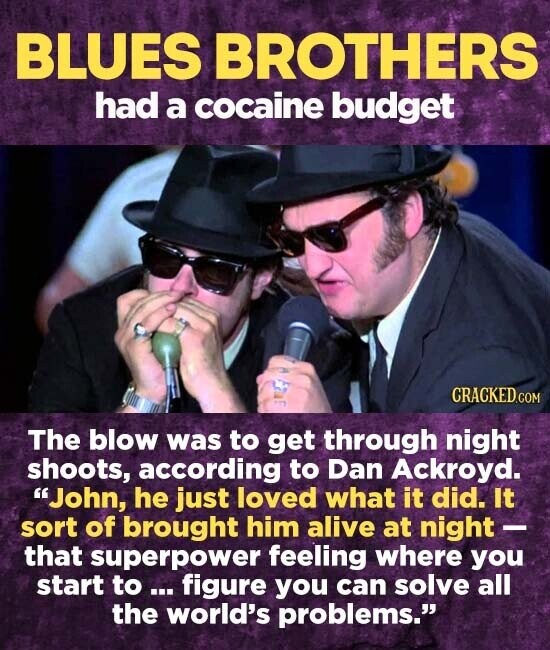 BLUES BROTHERS had a cocaine budget The blow was to get through night shoots, according to Dan Ackroyd. John, he just loved what it did. It sort of brought him alive at night - that superpower feeling where you start to ... figure you can solve all the world's problems.
