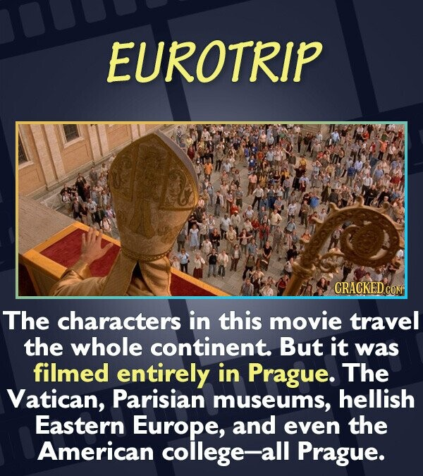 EUROTRIP CRACKEDCO The characters in this movie travel thE whole continent. But it was filmed entirely in Prague. The Vatican, Parisian museums, helli
