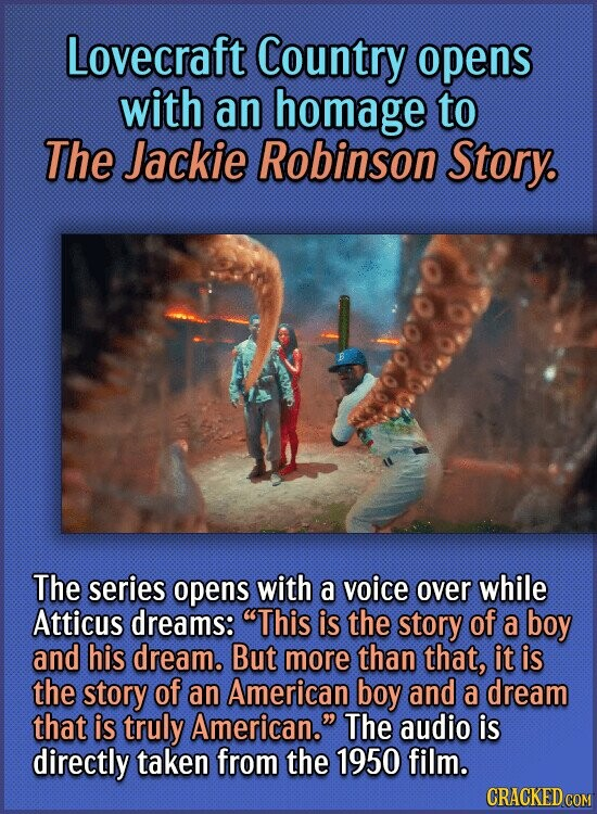 Lovecraft Country opens with an homage to The Jackie Robinson Story The series opens with a voice over while Atticus dreams: This is the story of a b