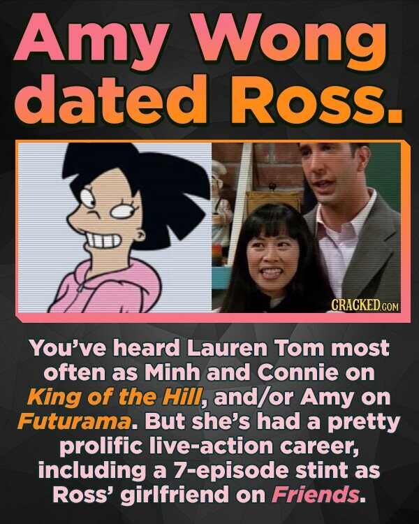 Amy Wong dated Ross. CRACKED COM You've heard Lauren Tom most often as Minh and Connie on King of the Hill, and/or Amy on Futurama. But she's had a pretty prolific ive-action career, including a 7-episode stint as Ross' girlfriend on Friends.