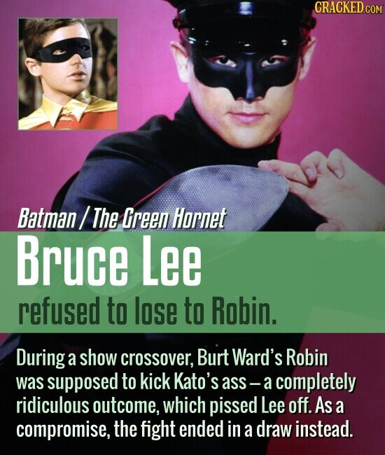 Batman/ The Green Hornet Bruce Lee refused to lose to Robin. During a show crossover, Burt Ward's Robin was supposed to kick Kato's ass - acompletely ridiculous outcome, which pissed Lee off. As a compromise, the fight ended in a draw instead.