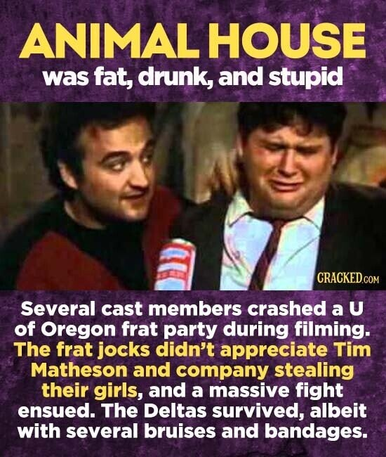 ANIMAL HOUSE was fat, drunk, and stupid Several cast members crashed a U of Oregon frat party during filming. The frat jocks didn't appreciate Tim Matheson and company stealing their girls, and a massive fight ensued. The Deltas survived, albeit with several bruises and bandages.