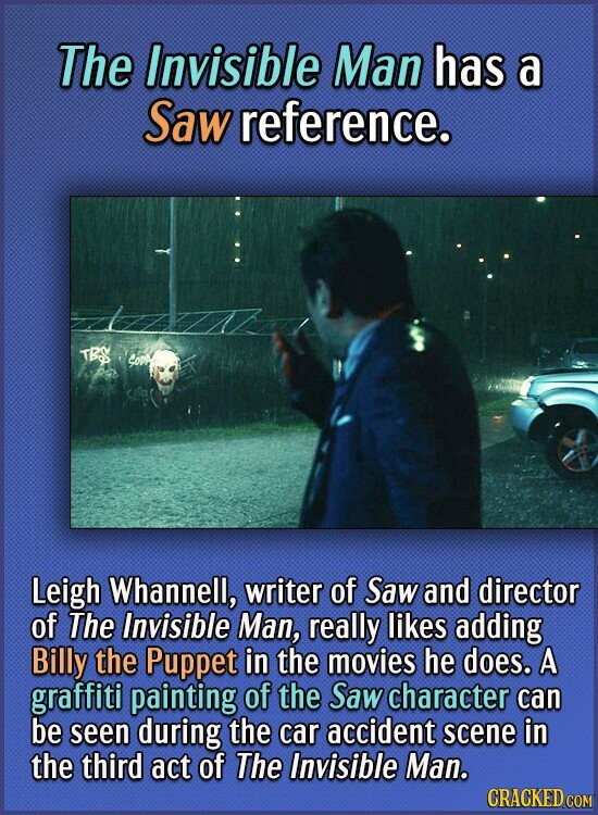 The Invisible Man has a Saw reference. Leigh Whannell, writer of Saw and director of The Invisible Man, really likes adding Billy the Puppet in the mo