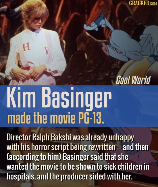 Cool World Kim Basinger made the movie PG-13. Director Ralph Bakshi was already unhappy with his horror script being rewritten- and then (according to him) Basinger said that she wanted the movie to be shown to sick children in hospitals, and the producer sided with her.