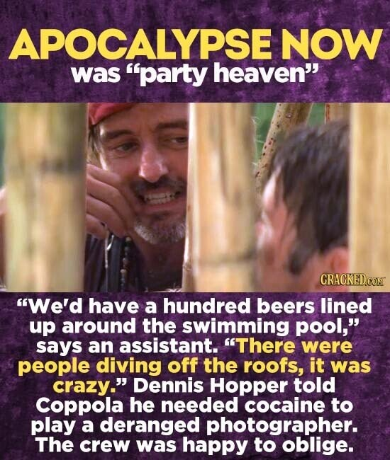 APOCALYPSE NOW was party heaven CRAGKEDCONT We'd have a hundred beers lined up around the swimming pool, says an assistant. There were people diving off the roofs, it was crazy. Dennis Hopper told Coppola he needed cocaine to play a deranged photographer. The crew was happy to oblige.