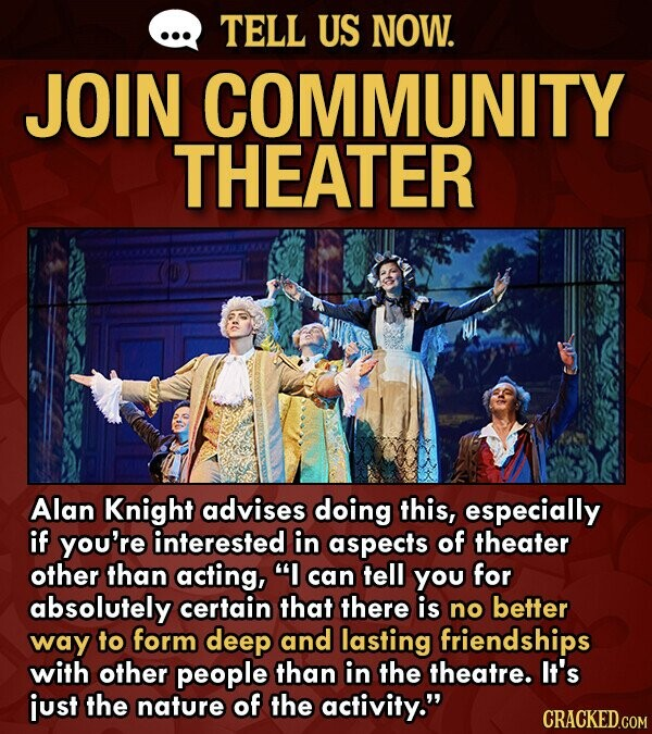 TELL US NOW. JOIN COMMUNITY THEATER Alan Knight advises doing this, especially if you're interested in aspects of theater other than acting, can tell you for absolutely certain that there is no better way to form deep and lasting friendships with other people than in the theatre. It's just