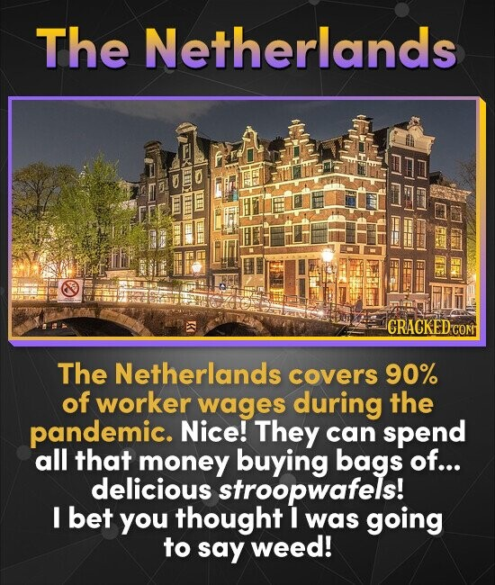 The Netherlands CRACKED G The Netherlands covers 90% of worker wages during the pandemic. Nice! They can spend all that money buying bags of... delici