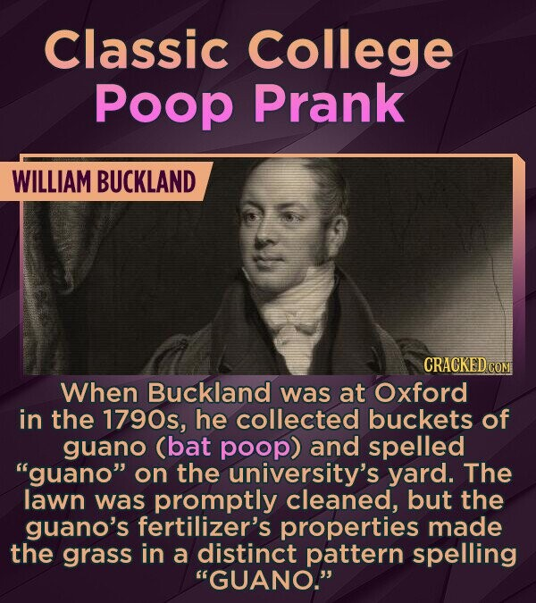 Classic College Poop Prank WILLIAM BUCKLAND When Buckland was at Oxford in the 1790s, he collected buckets of guano (bat poop) and spelled guano on the university's yard. The lawn was promptly cleaned, but the guano's fertilizer's properties made the grass in a distinct pattern spelling GUANO.