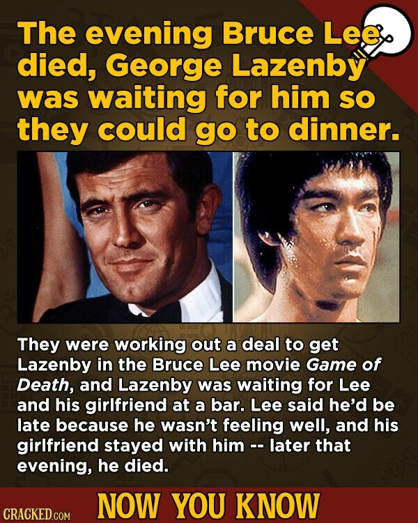 The evening Bruce Lee died, George Lazenby was waiting for him SO they could go to dinner. They were working out a deal to get Lazenby in the Bruce Lee movie Game of Death, and Lazenby was waiting for Lee and his girlfriend at a bar. Lee said he'd be