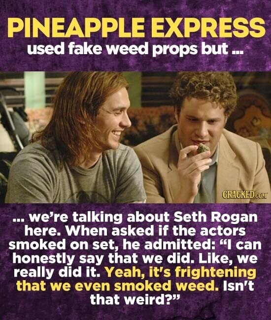 PINEAPPLE EXPRESS used fake weed props but ... ... we're talking about Seth Rogan here. When asked if the actors smoked on set, he admitted: I can honestly say that we did. Like, we really did it. Yeah, it's frightening that we even smoked weed. lsn't that weird?