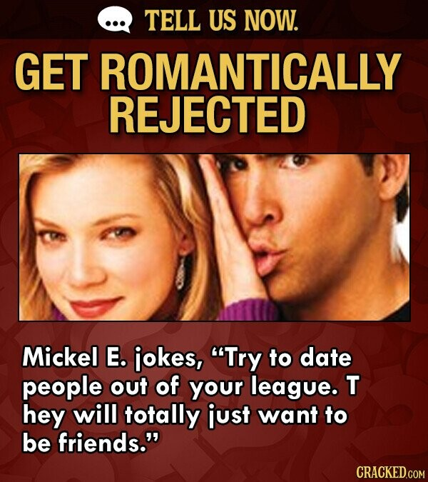 TELL US NOW. GET ROMANTICALLY REJECTED Mickel E. iokes, Try to date people out of your league. T hey will totally just want to be friends. CRACKED.COM