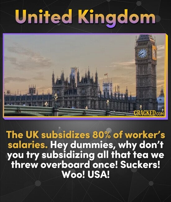 United Kingdom CRACKEDcO COM The UK subsidizes 80% of worker's salaries. Hey dummies, why don't you try subsidizing all that tea we threw overboard on