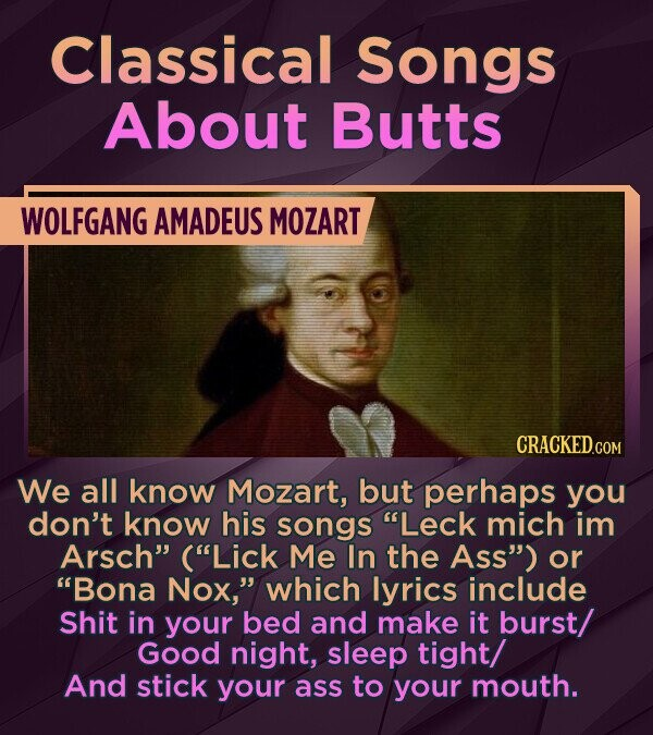 Classical Songs About Butts WOLFGANG AMADEUS MOZART We all know Mozart, but perhaps you don't know his songs Leck mich im Arsch (Lick Me In the Ass) or Bona Nox, which lyrics include Shit in your bed and make it burst/ GoOD night, sleep tight/ And stick your ass
