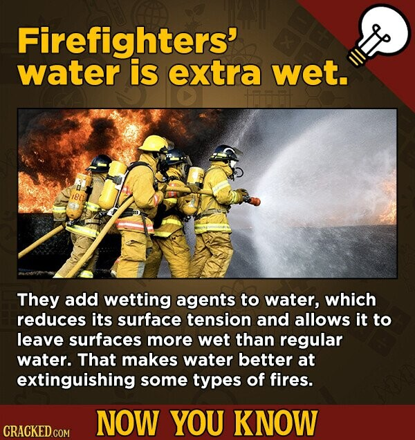 Firefighters' water is extra wet. They add wetting agents to water, which reduces its surface tension and allows it to leave surfaces more wet than regular water. That makes water better at extinguishing some types of fires. NOW YOU KNOW CRACKED.COM
