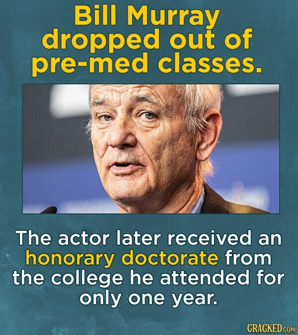 Bill Murray dropped out of pre-med classes. The actor later received an honorary doctorate from the college he attended for only one year. CRACKED COM