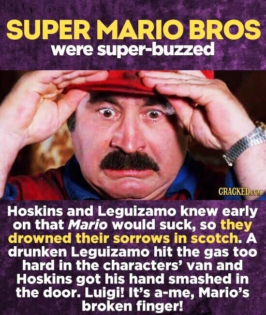 SUPER MARIO BROS were super-buzzed Hoskins and Leguizamo knew early on that Mario would suck, sO they drowned their sorrows in scotch. A drunken Leguizamo hit the gas too hard in the characters' van and Hoskins got his hand smashed in the door. Luigi! It's a-me, Mario's broken finger!