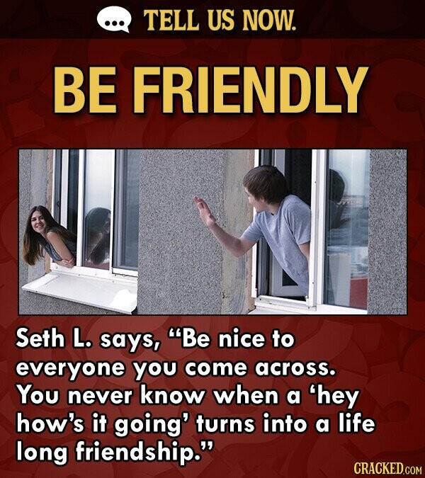TELL US NOW. BE FRIENDLY Seth L. says, Be nice to everyone you come across. You never know when a 'hey how's it going' turns into a life long friendship.