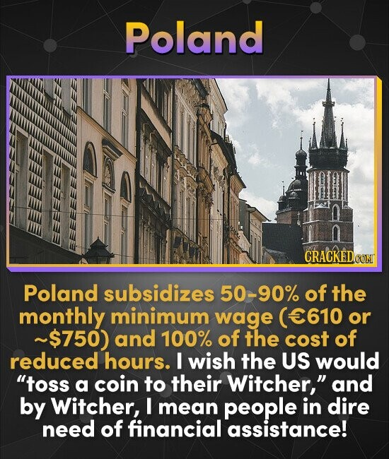 Poland n CRACKEDo Poland subsidizes 50-90% of the monthly minimum wage (E610 or ~$750) and 100% of the cost of reduced hours. I wish the US would tos