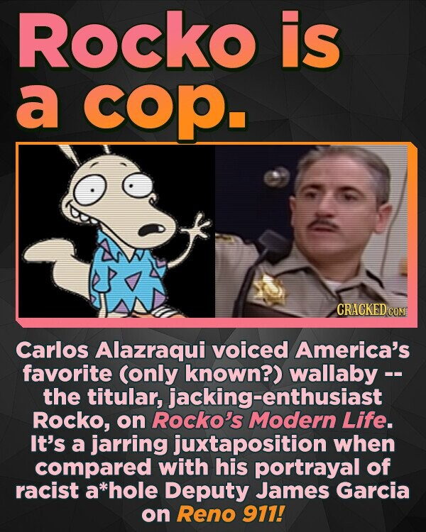 Rocko is a cop. CRACKEDcO Carlos Alazraqui voiced America's favorite (only known?) the titular, jacking-enthusiast Rocko, on Rocko's Modern Life. It's a jarring juxtaposition when compared with his portrayal of racist a *hole Deputy James Garcia on Reno 911!