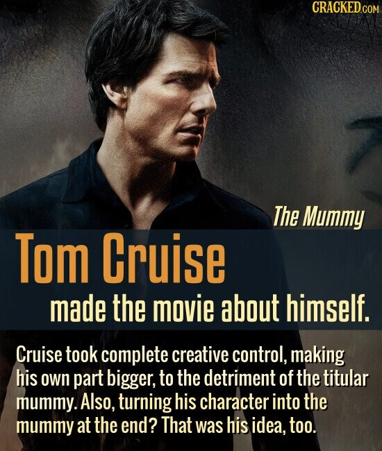 CRACKED COM The Mummy Tom Cruise made the movie about himself. Cruise took complete creative control, making his own part bigger, to the detriment of the titular mummy. Also, turning his character into the mummy at the end? That was his idea, too.