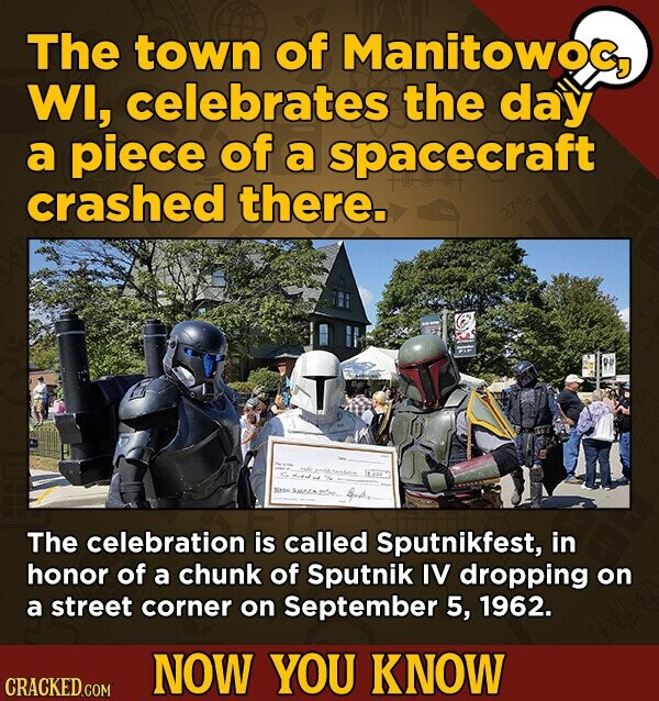The town of Manitowoc WI, celebrates the day a piece of a spacecraft crashed there. T The celebration is called Sputnikfest, in honor of a chunk of Sputnik IV dropping on a street corner on September 5, 1962. NOW YOU KNOW