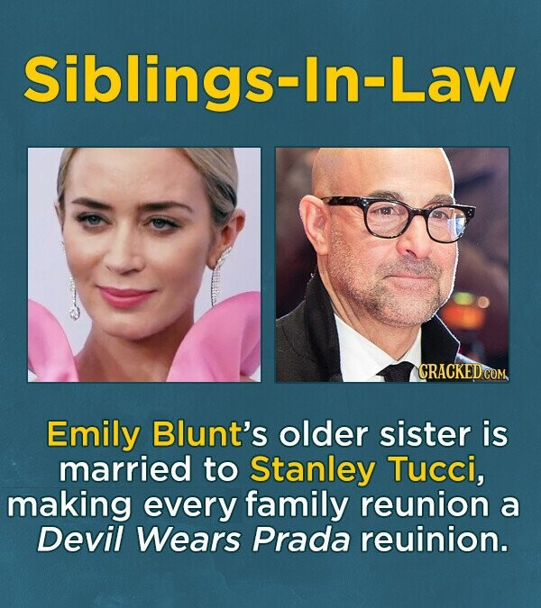 Siblings-ln-Law CRACKEDCO Emily Blunt's older sister is married to Stanley Tucci, making every family reunion a Devil Wears Prada reuinion.