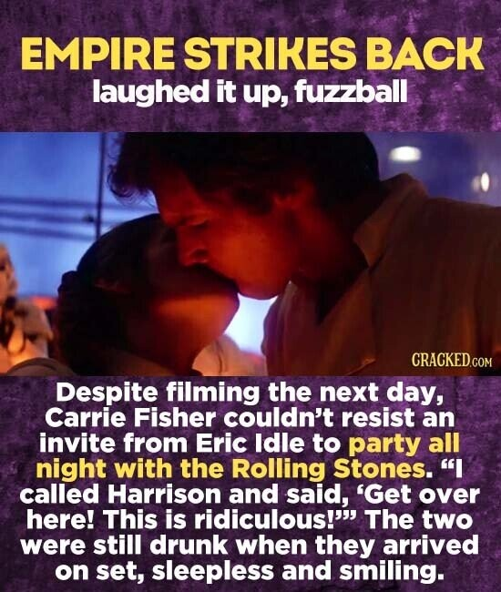 EMPIRE STRIKES BACK laughed it up, fuzzball Despite filming the next day, Carrie Fisher couldn't resist an invite from Eric ldle to party all night with the Rolling Stones. I called Harrison and said, 'Get over here! This is ridiculous! The two were still drunk when they arrived on
