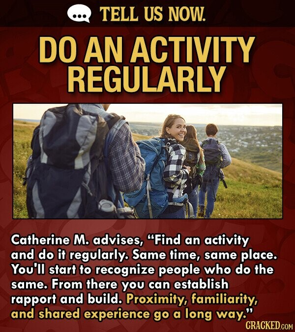 TELL US NOW. DO AN ACTIVITY REGULARLY Catherine M. advises, Find an activity and do it regularly. Same time, same place. You'll start to recognize people who do the same. From there you can establish rapport and build. Proximity, familiarity, and shared experience go a long way. CRACKED.COM