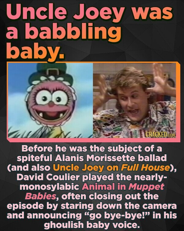 Uncle Joey was a babbling baby. CRACKED cO Before he was the subject of a spiteful Alanis Morissette ballad (and also Uncle Joey on Full House), David Coulier played the nearly- monosylabic Animal in Muppet Babies, often closing out the episode by staring down the camera and announcing go bye-bye! in