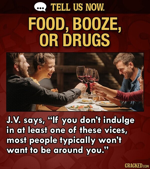 TELL US NOW. FOOD, BOOZE, OR DRUGS J.V. says, If you don't indulge in at least one of these vices, most people typically won't want to be around you. CRACKED.COM