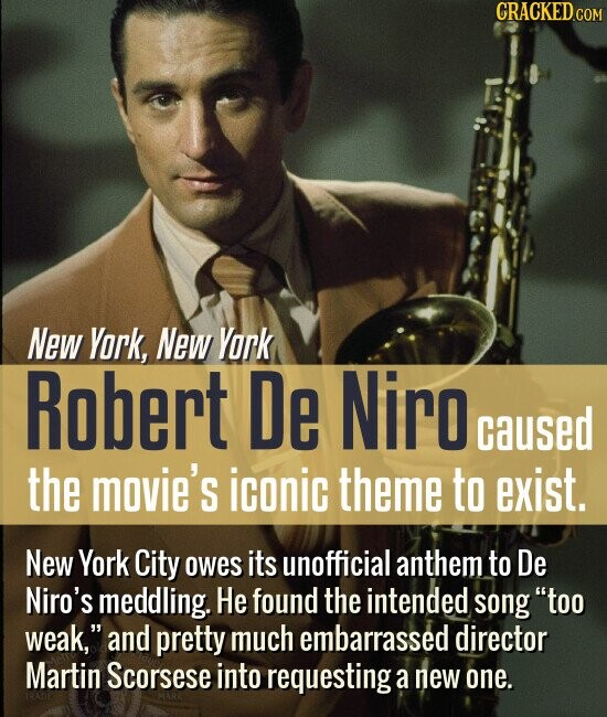 New York, New Yark Robert De Niro caused the movie's iconic theme to exist. New York City owes its unofficial anthem to De Niro's meddling. He found the intended song too weak, and pretty much embarrassed director Martin Scorsese into requesting: a new one.