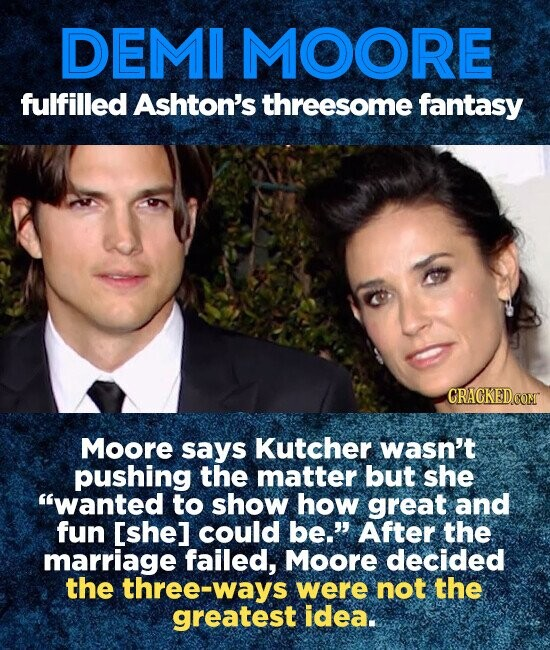 DEMI MOORE fulfilled Ashton's threesome fantasy GRACKEDCOM Moore says Kutcher wasn't pushing the matter but she wanted to show how great and fun [she] could be. After the marriage failed, Moore decided the three-ways were not the greatest idea.
