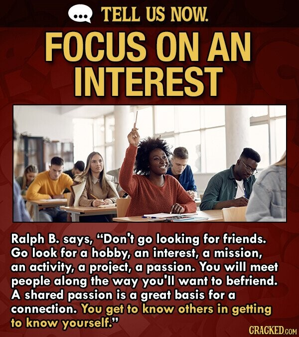 TELL US NOW. FOCUS ON AN INTEREST Ralph B. says, Don't go looking for friends. Go look for a hobby, an interest, a mission, an activity, a project, a passion. You will meet people along the way you'l want to befriend. A shared passion is a great basis for a