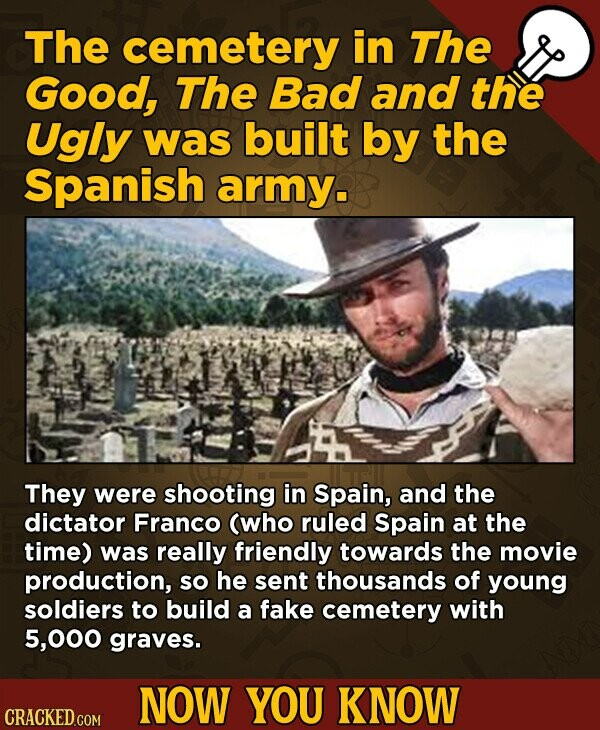 The cemetery in The Good, The Bad and the Ugly was built by the Spanish army. They were shooting in Spain, and the dictator Franco (who ruled Spain at the time) was really friendly towards the movie production, so he sent thousands of young soldiers to build a fake cemetery