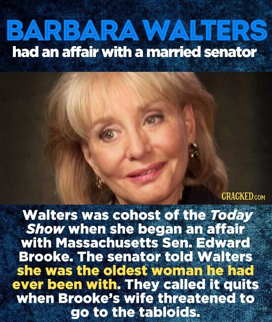 BARBARAWALTERS had an affair with a married senator Walters was cohost of the Today Show when she began an affair with Massachusetts Sen. Edward Brooke. The senator told Walters she was the oldest woman he had ever been with. They called it quits when Brooke's wife threatened to go