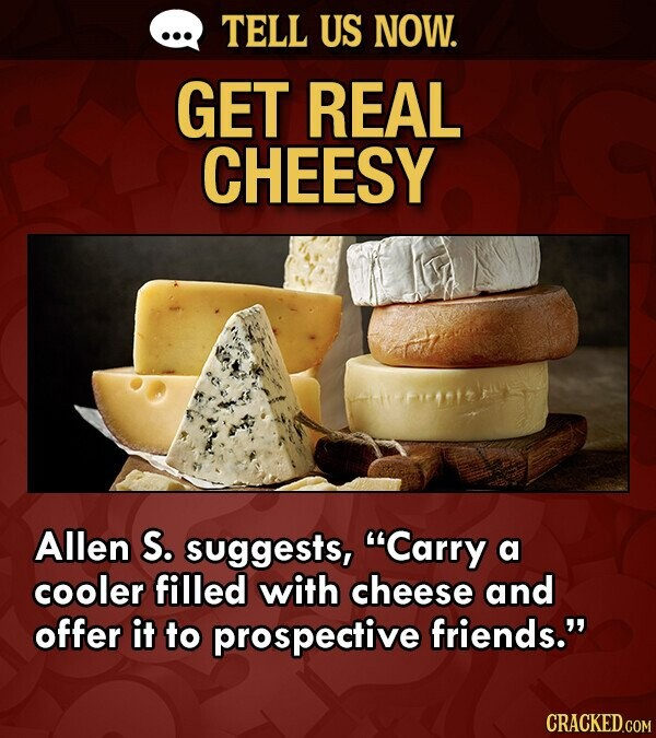TELL US NOW. GET REAL CHEESY Allen S. suggests, Carry a cooler filled with cheese and offer it to prospective friends. CRACKED.COM