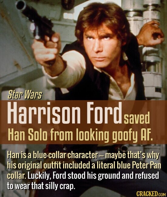 Star Wars Harrison Ford saved Han Solo from looking goofy AF Han is a e-collar character- maybe that's why his original outfit included a literal blue Peter Pan collar. Luckily, Ford stood his ground and refused to wear that silly crap. CRACKED.COM