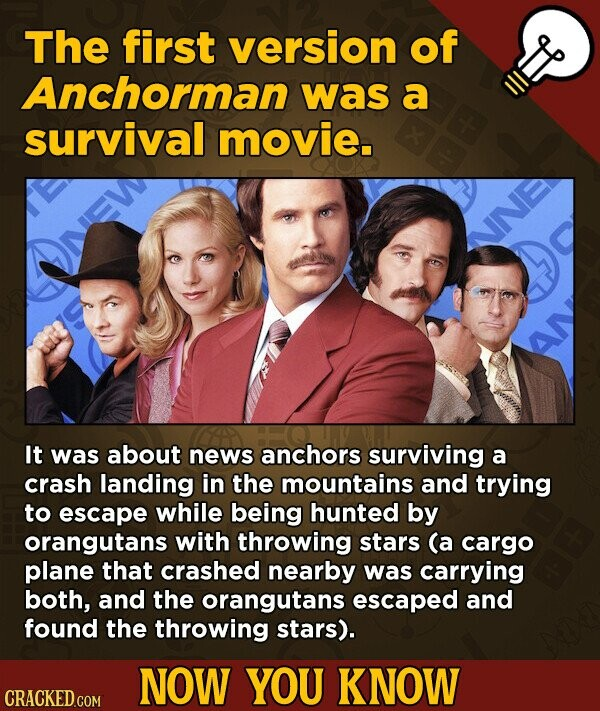 The first version of Anchorman was a survival movie. It was about news anchors surviving a crash landing in the mountains and trying to escape while being hunted by orangutans with throwing stars (a cargo plane that crashed nearby was carrying both, and the orangutans escaped and found the throwing