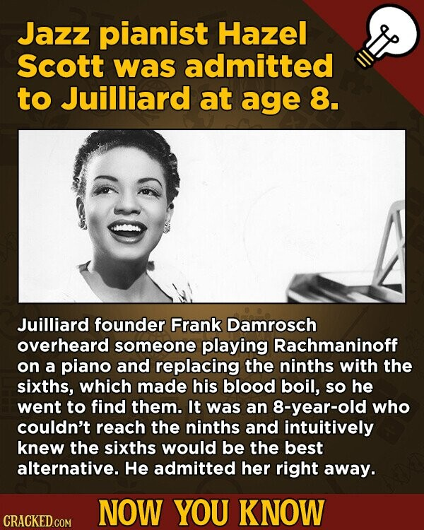 Jazz pianist Hazel Scott was admitted to Juilliard at age 8. Juilliard founder Frank Damrosch overheard someone playing Rachmaninoff on a piano and replacing the ninths with the sixths, which made his blood boil, sO he went to find them. It was an 8-year-old who couldn't reach the ninths and