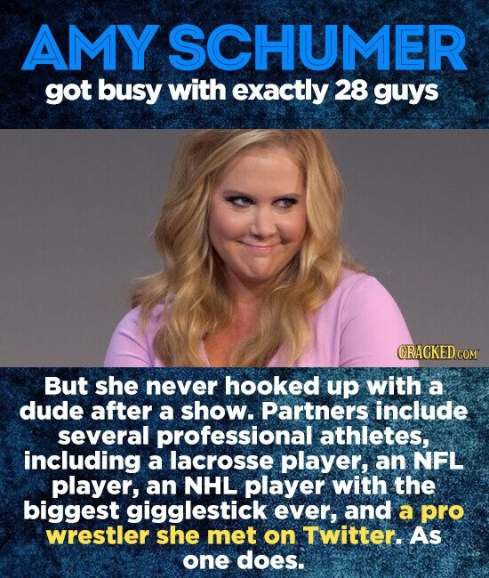 AMY SCHUMER got busy with exactly 28 guys But she never hooked up with a dude after a show. Partners include several professional athletes, including a lacrosse player, an NFL player, an NHL player with the biggest gigglestick ever, and a pro wrestler she met on Twitter. As one