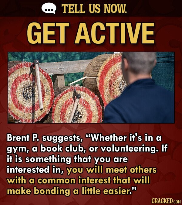 TELL US NOW. GET ACTIVE Brent P. suggests, Whether it's in a gym, a book club, or volunteering. If it is something that YOu are interested in, YOu will meet others with a common interest that will make bonding a little easier.