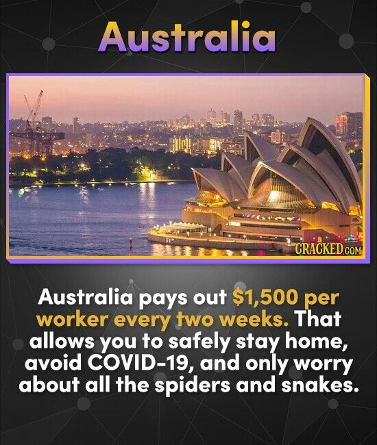 Australia CRACKED COM Australia pays out 500 per worker every two weeks. That allows you to safely stay home, avoid COVID-19, and only worry about all