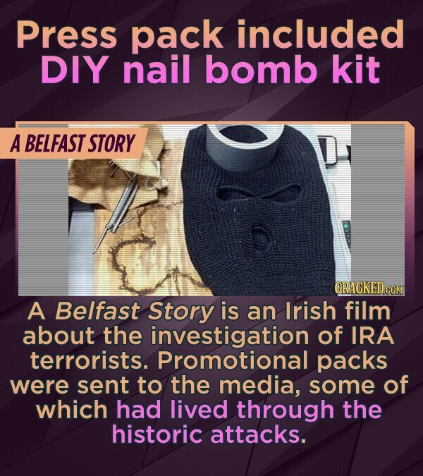 Press pack included DIY nail bomb kit A BELFAST STORY CRACKED COM A Belfast Story is an Irish film about the investigation of IRA terrorists. Promotional packs were sent to the media, some of which had lived through the historic attacks.