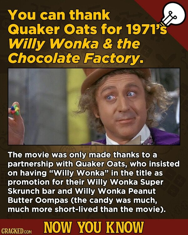 You can thank Quaker Oats for 1971's Willy Wonka & the Chocolate Factory. The movie was only made thanks to a partnership with Quaker Oats, who insisted on having Willy Wonka in the title as promotion for their Willy Wonka Super Skrunch bar and Willy Wonka Peanut Butter Oompas (the