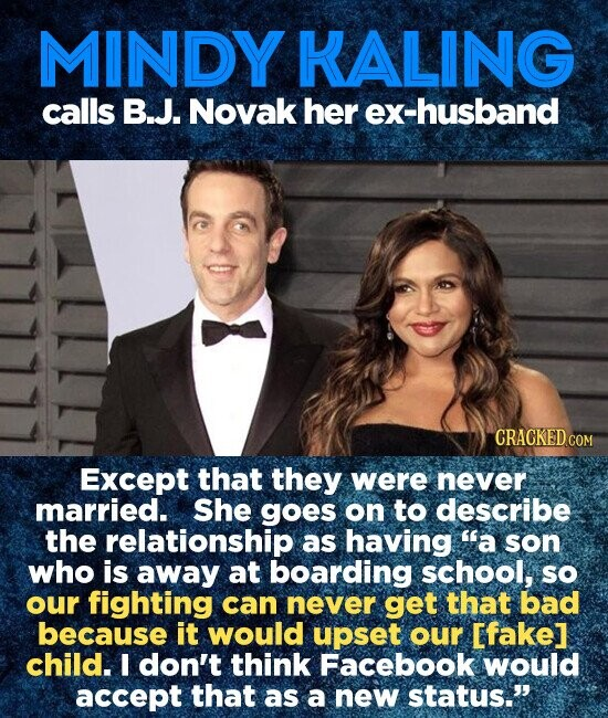 MINDY KALING calls B.J. Novak her ex-husband CRACKED CON Except that they were never married. She goes on to describe the relationship as having a son who is away at boarding school, so our fighting can never get that bad because it would upset our [fakel child. I don't think Facebook