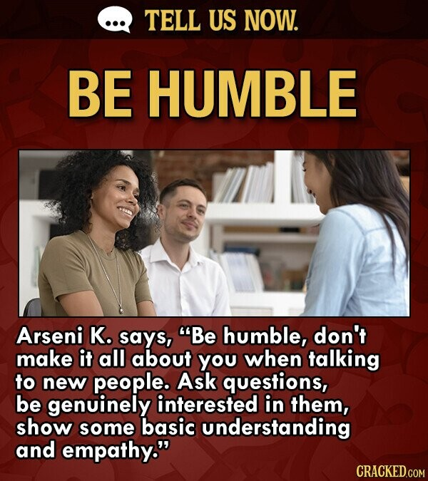 TELL US NOW. BE HUMBLE Arseni K. says, Be humble, don't make it all about you when talking to new people. Ask questions, be genuinely interested in them, show some basic understanding and empathy. CRACKED.COM
