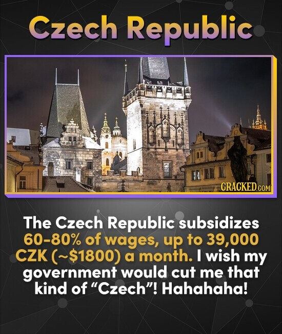 Czech Republic CRACKED COM The Czech Republic subsidizes 60-80% of wages, up to 39.000 CZK ~$1800) a month. I wish my government would cut me that kin