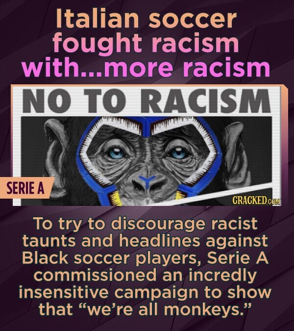 Italian soccer fought racism with... more racism NO TO RACISM SERIE A CRACKEDCO To try to discourage racist taunts and headlines against Black soccer players, Serie A commissioned an incredly insensitive campaign to show that we're all monkeys.