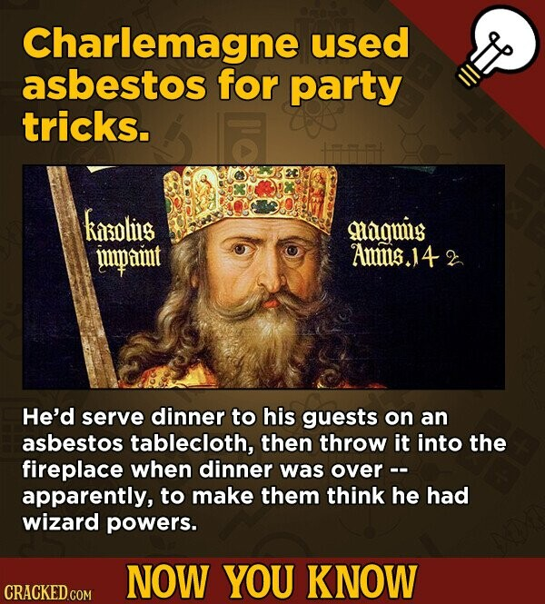 Charlemagne used asbestos for party tricks. kapolits mhagmig impamt Ams.4 He'd serve dinner to his guests on an asbestos tablecloth, then throw it into the fireplace when dinner was over-- apparently, to make them think he had wizard powers. NOW YOU KNOW CRACKED COM